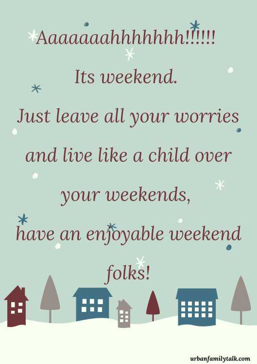 Aaaaaaahhhhhhh!!!!!! Its weekend. Just leave all your worries and live like a child over your weekends, have an enjoyable weekend folks!
