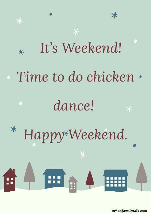 It's Weekend! Time to do chicken dance! Happy Weekend.