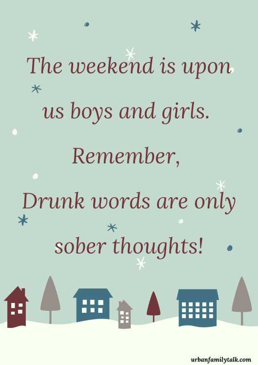 The weekend is upon us boys and girls. Remember, Drunk words are only sober thoughts!