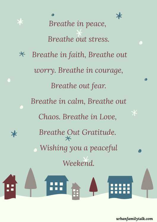 Breathe in peace, Breathe out stress. Breathe in faith, Breathe out worry. Breathe in courage, Breathe out fear. Breathe in calm, Breathe out Chaos. Breathe in Love, Breathe Out Gratitude. Wishing you a peaceful Weekend.