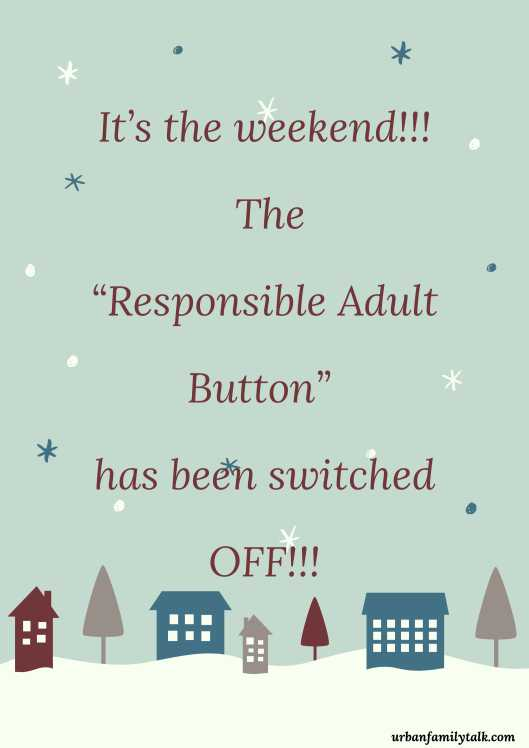 """It's the weekend!!! The """"Responsible Adult Button"""" has been switched OFF!!!"""