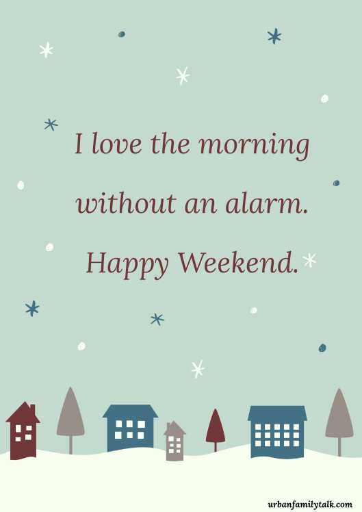 I love the morning without an alarm. Happy Weekend.