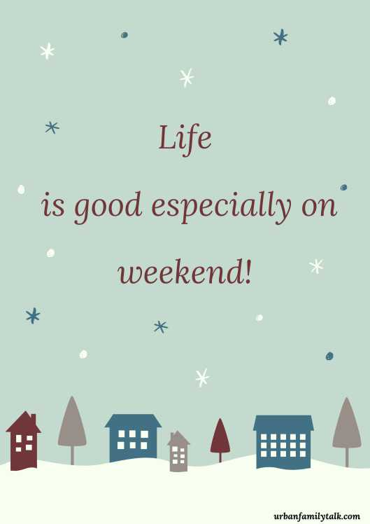 Life is good especially on weekend!