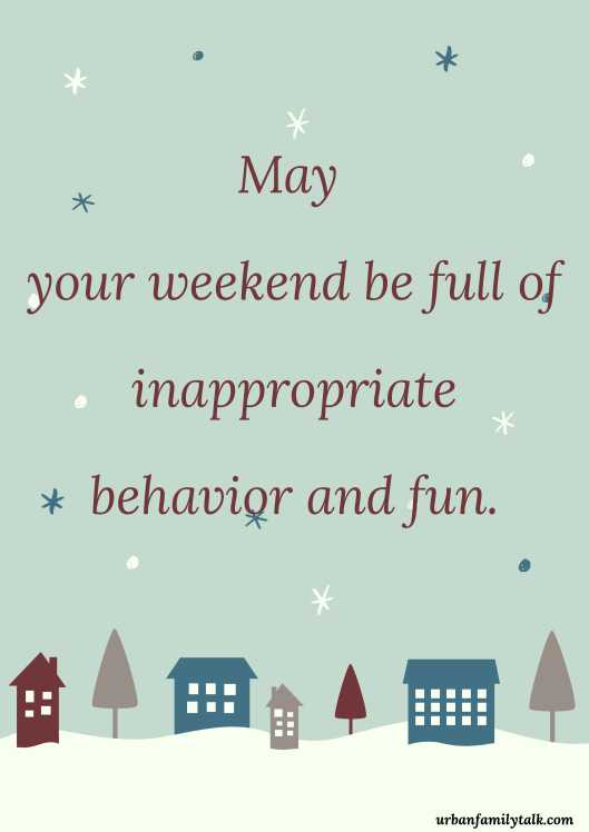 May your weekend be full of inappropriate behavior and fun.