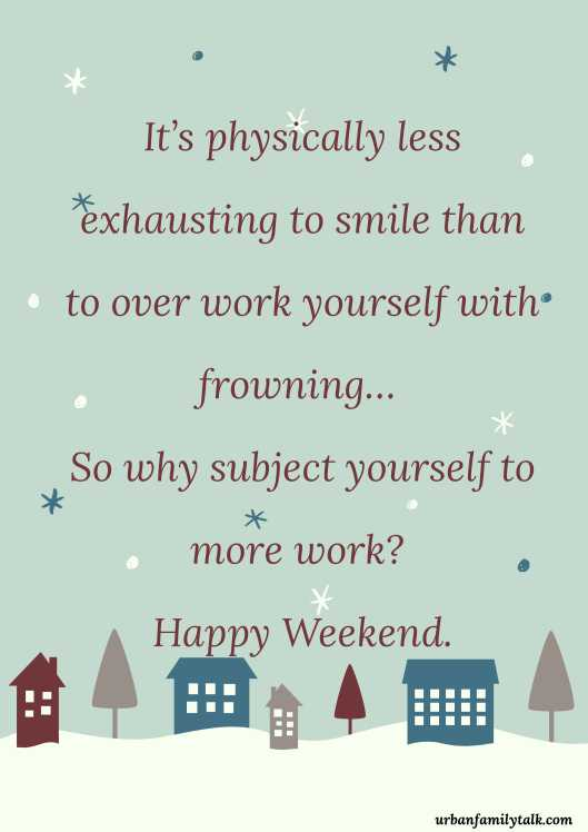 It's physically less exhausting to smile than to over work yourself with frowning… So why subject yourself to more work? Happy Weekend.