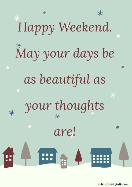 Happy Weekend. May your days be as beautiful as your thoughts are!