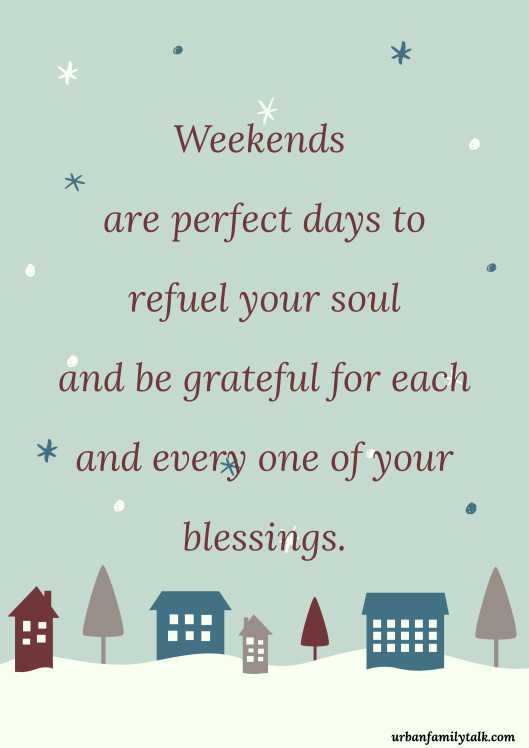 Weekends are perfect days to refuel your soul and be grateful for each and every one of your blessings.