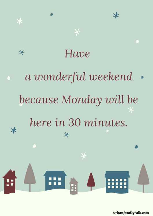Have a wonderful weekend because Monday will be here in 30 minutes.