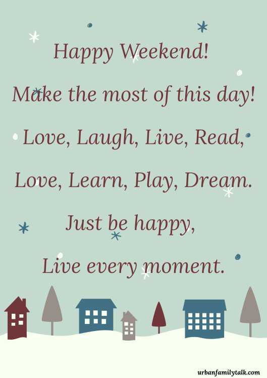 Happy Weekend! Make the most of this day! Love, Laugh, Live, Read, Love, Learn, Play, Dream. Just be happy, Live every moment.