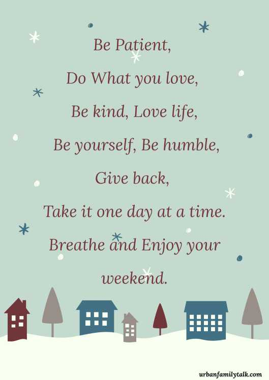 Be Patient, Do What you love, Be kind, Love life, Be yourself, Be humble, Give back, Take it one day at a time. Breathe and Enjoy your weekend.