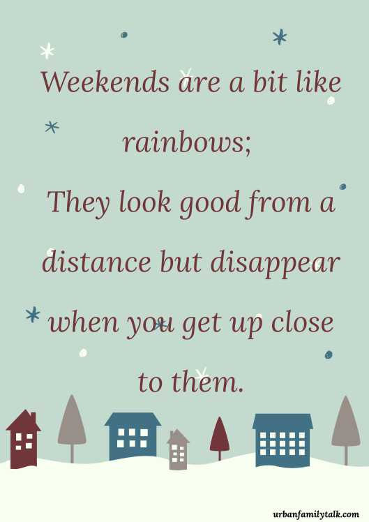 Weekends are a bit like rainbows; They look good from a distance but disappear when you get up close to them.