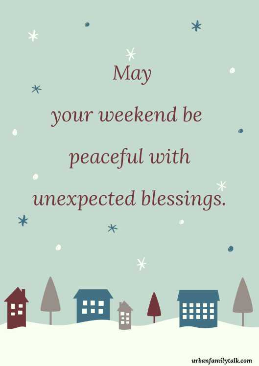 May your weekend be peaceful with unexpected blessings.