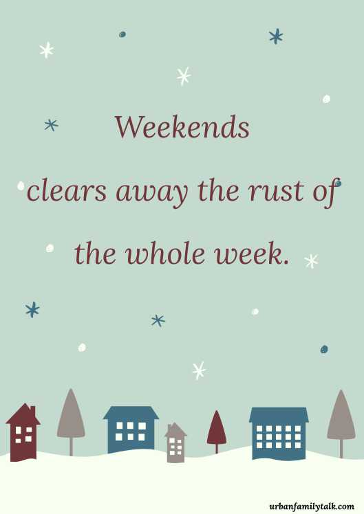 Weekends clears away the rust of the whole week.