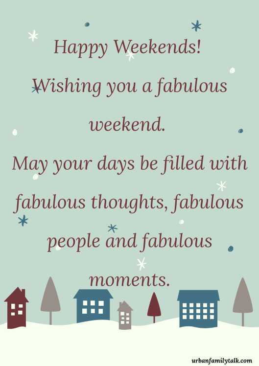 Happy Weekends! Wishing you a fabulous weekend. May your days be filled with fabulous thoughts, fabulous people and fabulous moments.