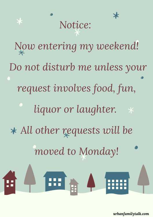 Notice: Now entering my weekend! Do not disturb me unless your request involves food, fun, liquor or laughter. All other requests will be moved to Monday!