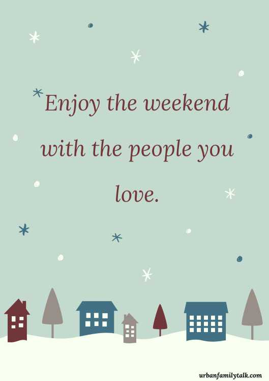 Enjoy the weekend with the people you love.