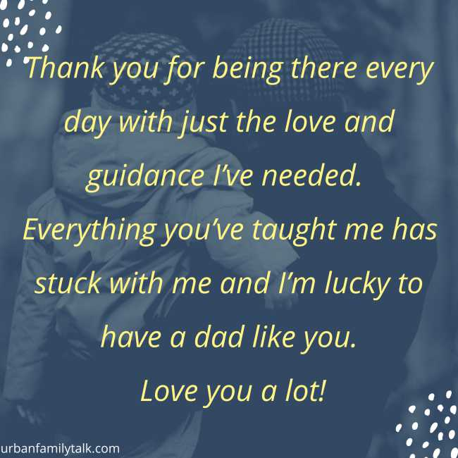 Thank you for being there every day with just the love and guidance I've needed. Everything you've taught me has stuck with me and I'm lucky to have a dad like you. Love you a lot!
