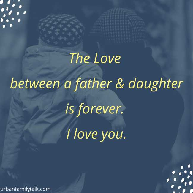 The Love between a father & daughter is forever. I love you.