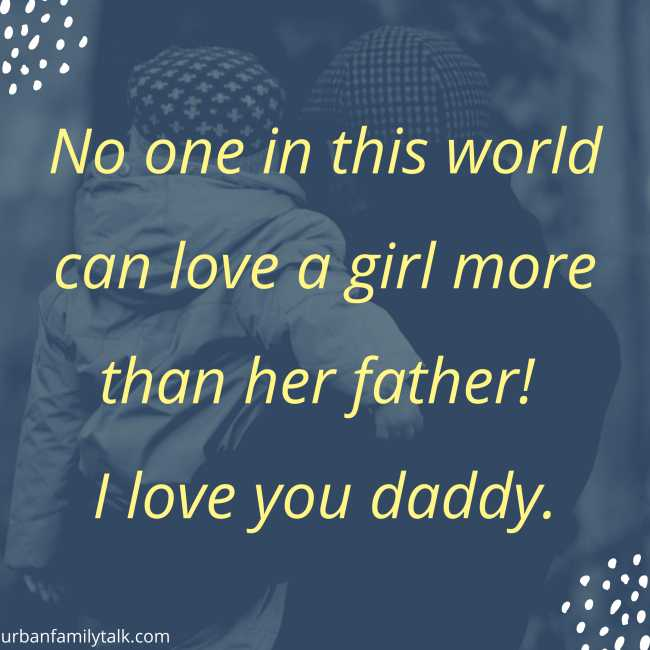 No one in this world can love a girl more than her father! I love you daddy.