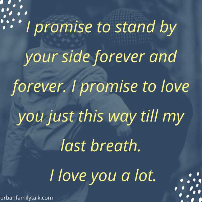 I promise to stand by your side forever and forever. I promise to love you just this way till my last breath. I love you a lot.