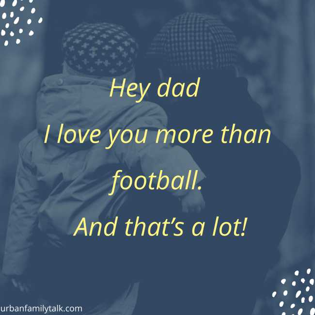 Hey dad I love you more than football. And that's a lot!