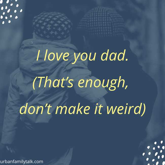 I love you dad. (That's enough, don't make it weird)