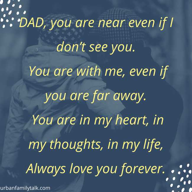 DAD, you are near even if I don't see you. You are with me, even if you are far away. You are in my heart, in my thoughts, in my life, Always love you forever.