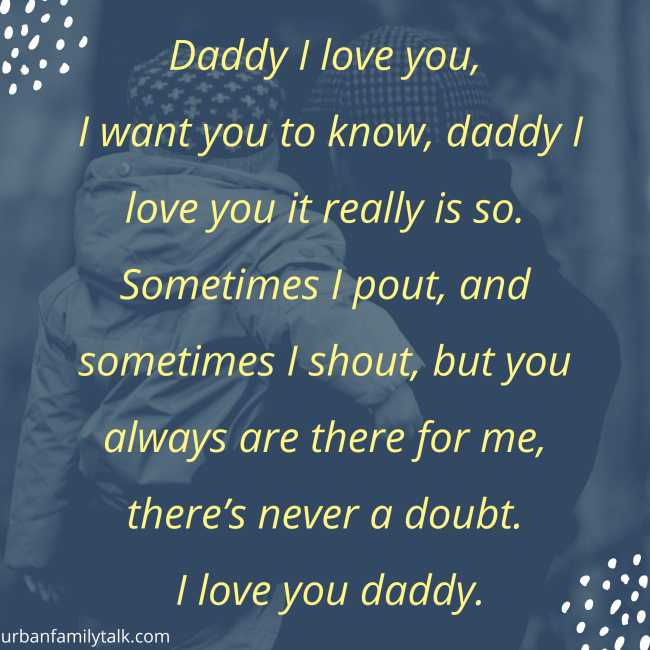 Daddy I love you, I want you to know, daddy I love you it really is so. Sometimes I pout, and sometimes I shout, but you always are there for me, there's never a doubt. I love you daddy.