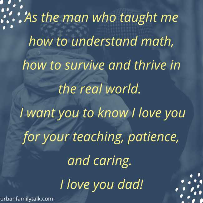 As the man who taught me how to understand math, how to survive and thrive in the real world. I want you to know I love you for your teaching, patience, and caring. I love you dad!