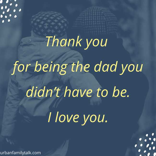 Thank you for being the dad you didn't have to be. I love you.