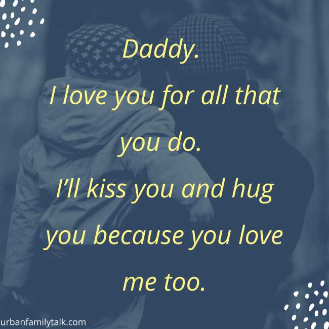 I love you for all that you do. I'll kiss you and hug you because you love me too.