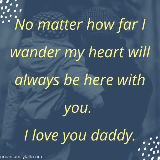 No matter how far I wander my heart will always be here with you. I love you daddy.