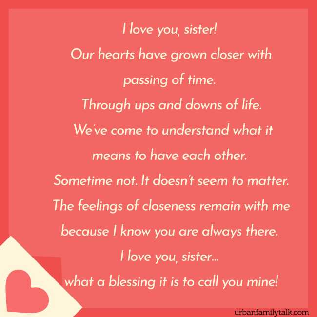 I love you, sister! Our hearts have grown closer with passing of time. Through ups and downs of life. We've come to understand what it means to have each other. Sometime not. It doesn't seem to matter. The feelings of closeness remain with me because I know you are always there. I love you, sister… what a blessing it is to call you mine!