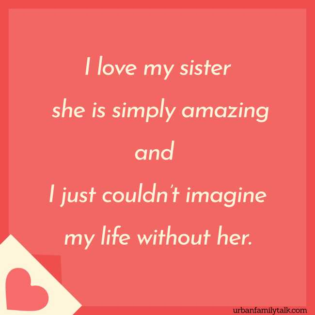 I love my sister she is simply amazing and I just couldn't imagine my life without her.