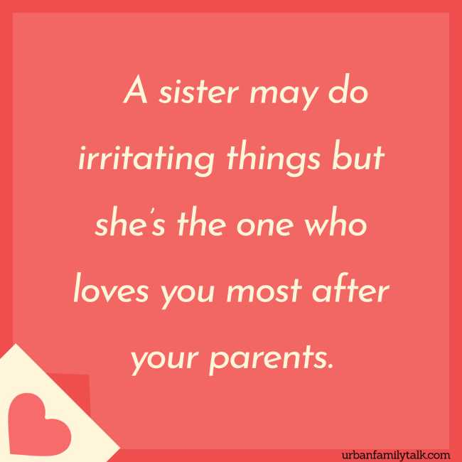 A sister may do irritating things but she's the one who loves you most after your parents.