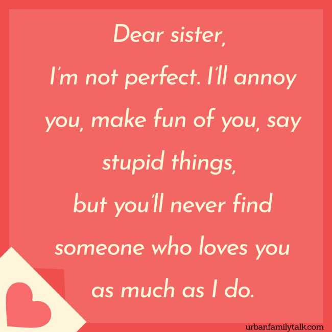 Dear sister, I'm not perfect. I'll annoy you, make fun of you, say stupid things, but you'll never find someone who loves you as much as I do.