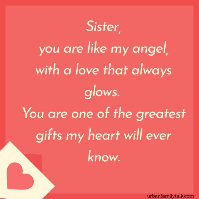 Sister, you are like my angel, with a love that always glows. You are one of the greatest gifts my heart will ever know.