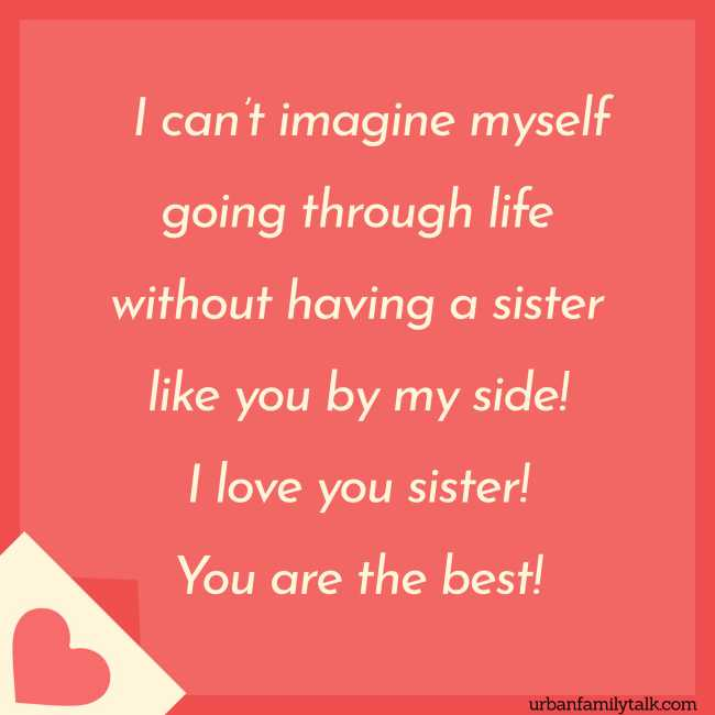 I can't imagine myself going through life without having a sister like you by my side! I love you sister! You are the best!