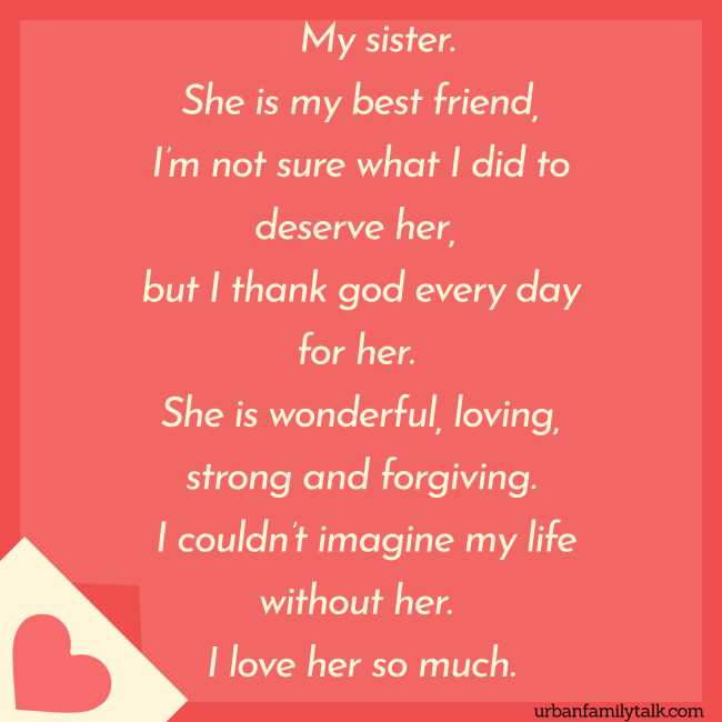 My sister. She is my best friend, I'm not sure what I did to deserve her, but I thank god every day for her. She is wonderful, loving, strong and forgiving. I couldn't imagine my life without her. I love her so much.