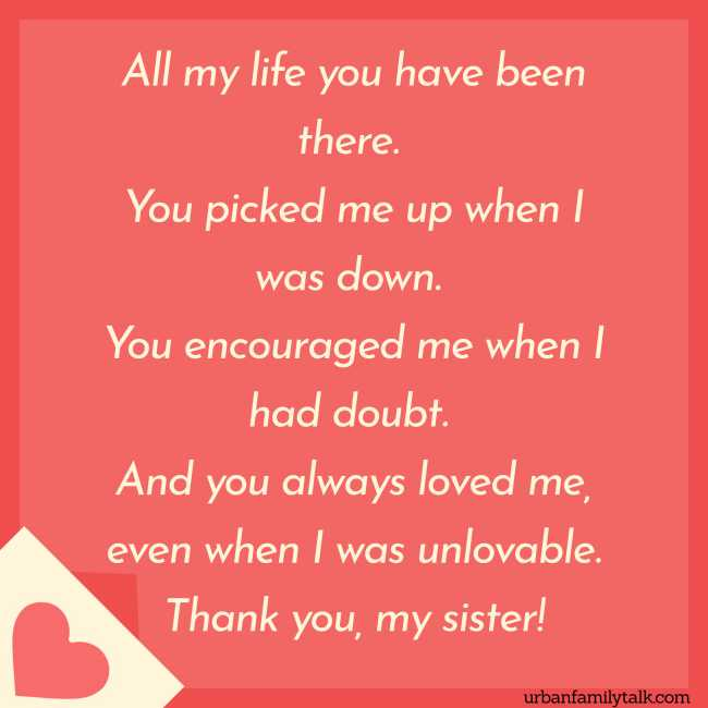 All my life you have been there. You picked me up when I was down. You encouraged me when I had doubt. And you always loved me, even when I was unlovable. Thank you, my sister!