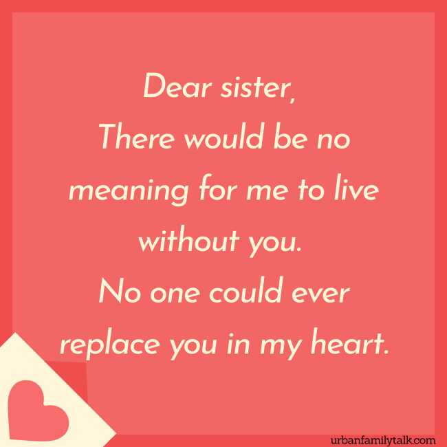 Dear sister, There would be no meaning for me to live without you. No one could ever replace you in my heart.