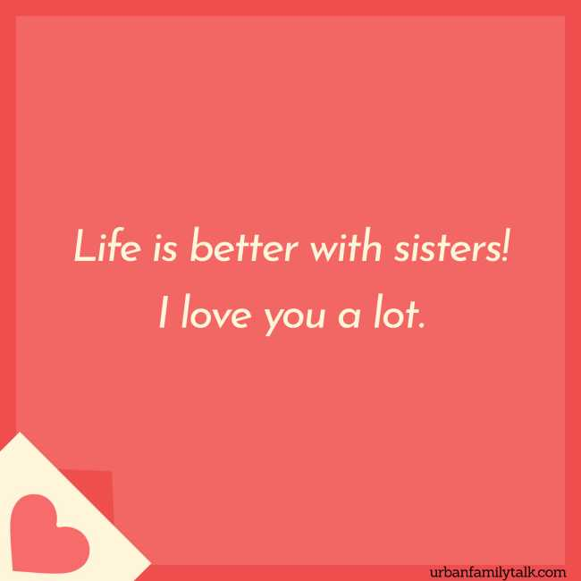 Life is better with sisters! I love you a lot.