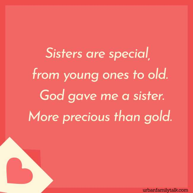 Sisters are special, from young ones to old. God gave me a sister. More precious than gold.