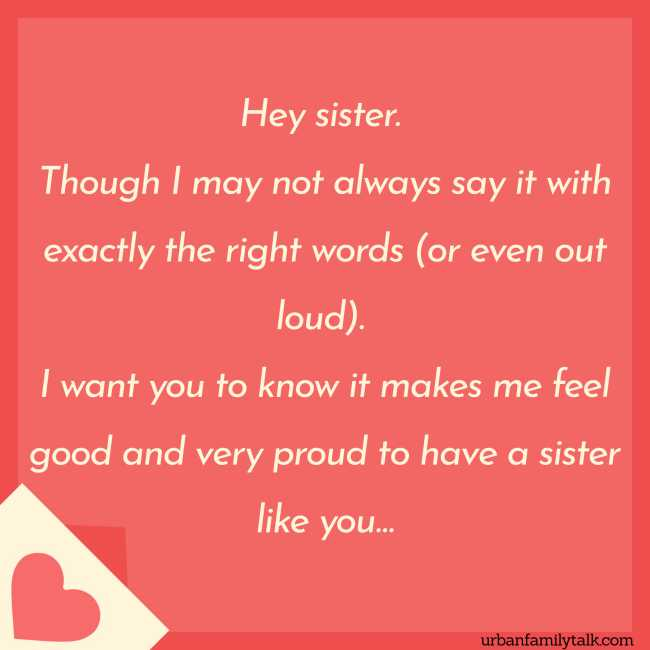 Hey sister. Though I may not always say it with exactly the right words (or even out loud). I want you to know it makes me feel good and very proud to have a sister like you…