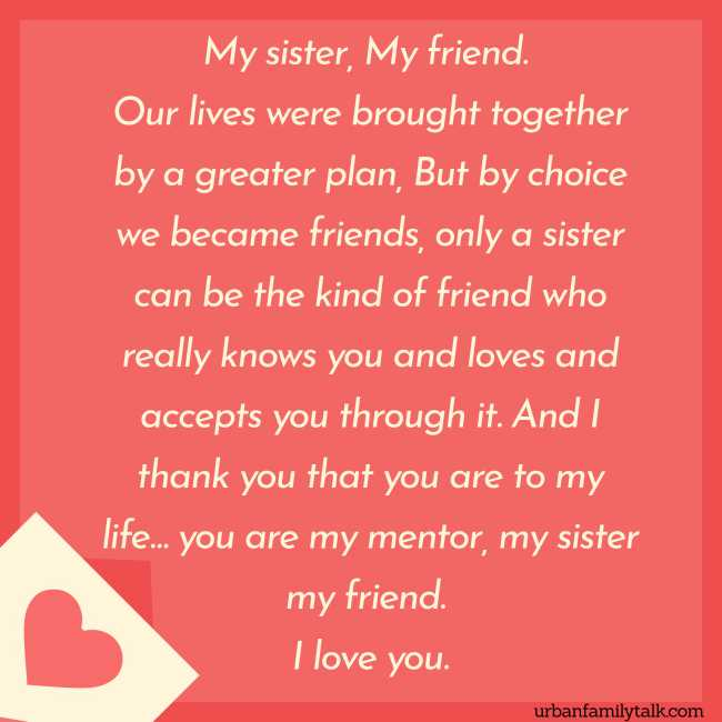 My sister, My friend. Our lives were brought together by a greater plan, But by choice we became friends, only a sister can be the kind of friend who really knows you and loves and accepts you through it. And I thank you that you are to my life… you are my mentor, my sister my friend. I love you.