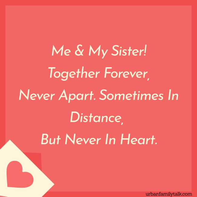 Me & My Sister! Together Forever, Never Apart. Sometimes In Distance, But Never In Heart.