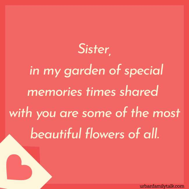 Sister, in my garden of special memories times shared with you are some of the most beautiful flowers of all.