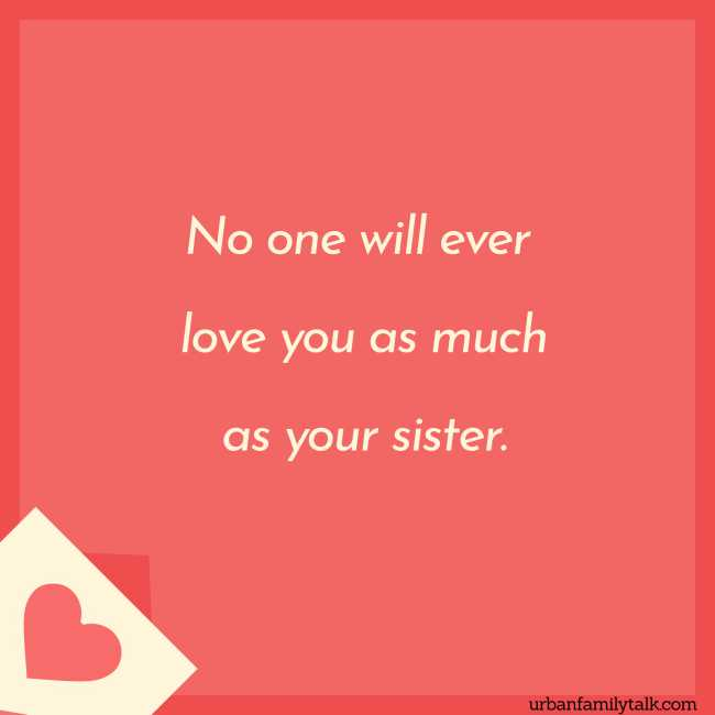 No one will ever love you as much as your sister.