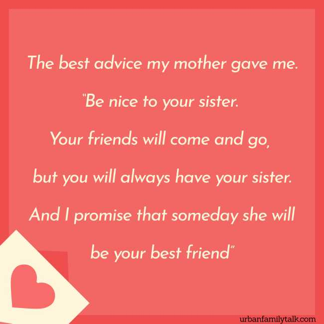 """The best advice my mother gave me. """"Be nice to your sister. Your friends will come and go, but you will always have your sister. And I promise that someday she will be your best friend"""""""