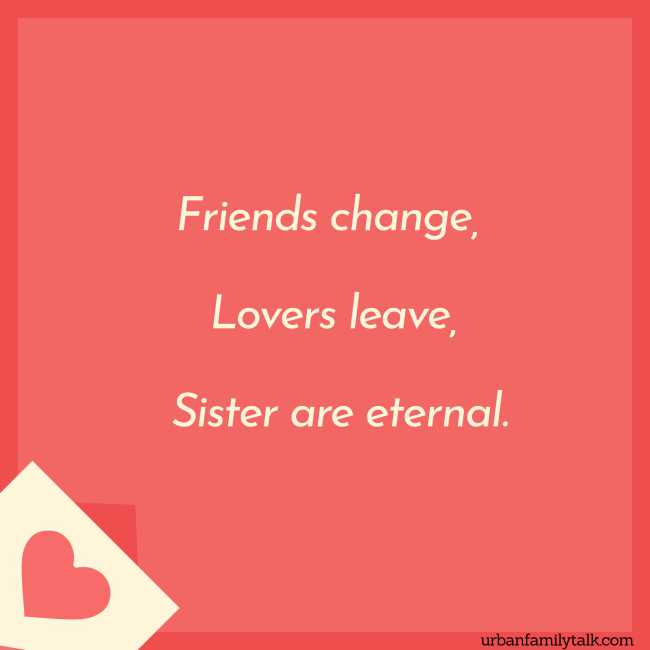 Friends change, Lovers leave, Sister are eternal.